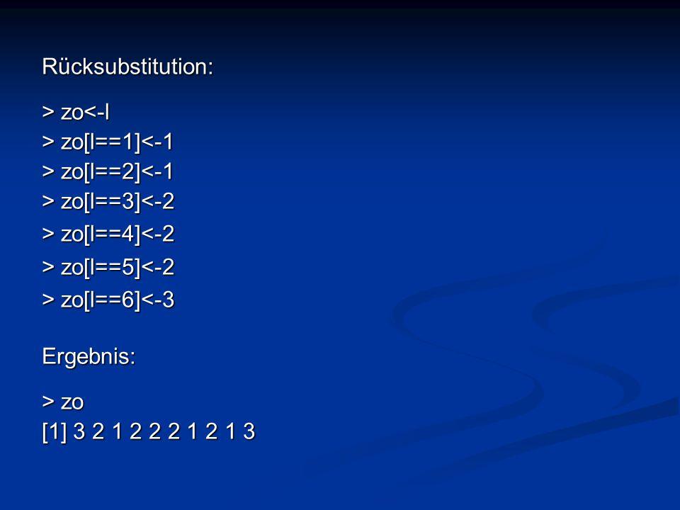 Rücksubstitution: > zo<-l. > zo[l==1]<-1. > zo[l==2]<-1. > zo[l==3]<-2. > zo[l==4]<-2. > zo[l==5]<-2.